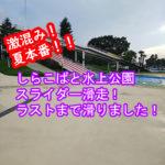激混み!夏本番!しらこばと水上公園スライダー滑走!気付いたらラストまでやってた件w